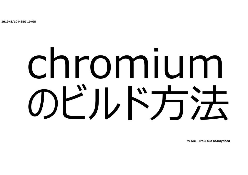 2019/8/10 NSEG 19/08 chromium のビルド⽅法 by ABE Hir...
