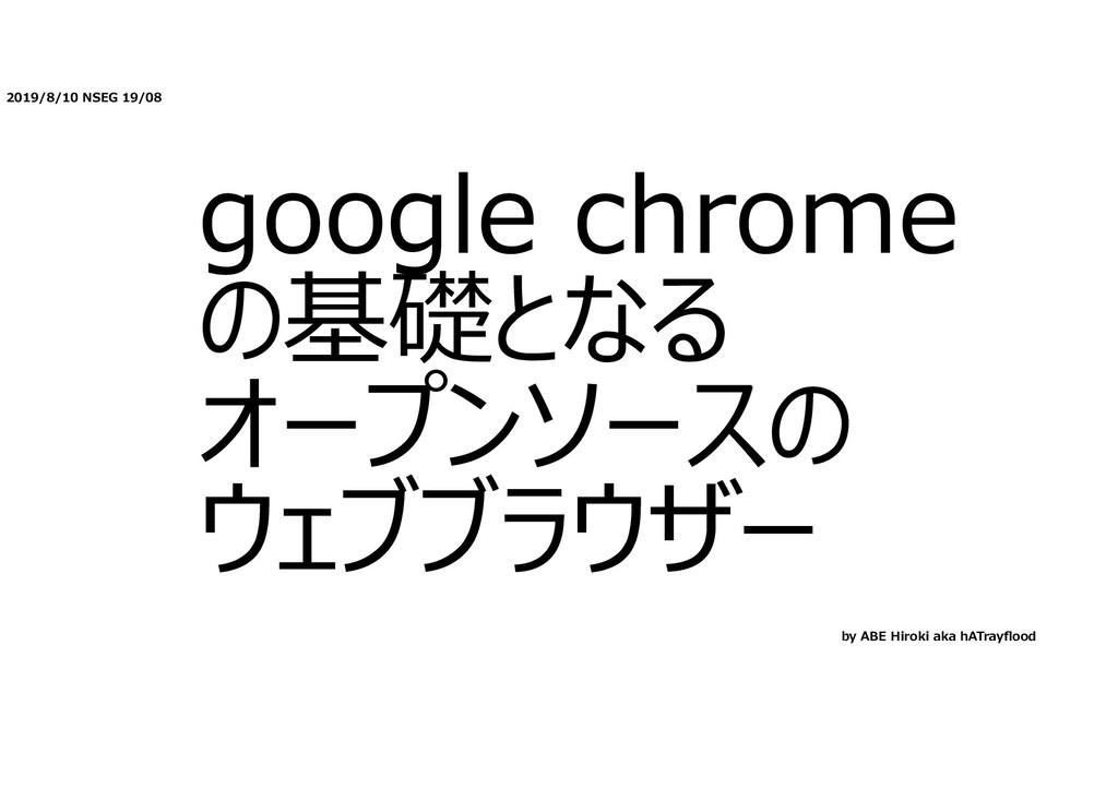 2019/8/10 NSEG 19/08 google chrome の基礎となる オープンソ...