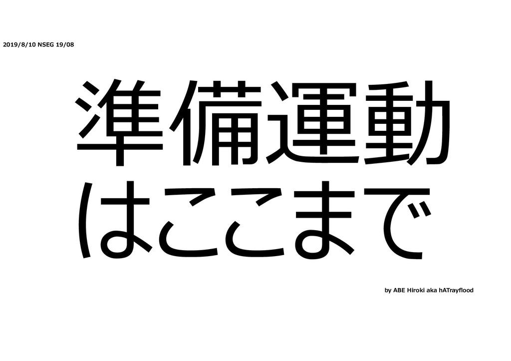 2019/8/10 NSEG 19/08 準備運動 はここまで by ABE Hiroki a...