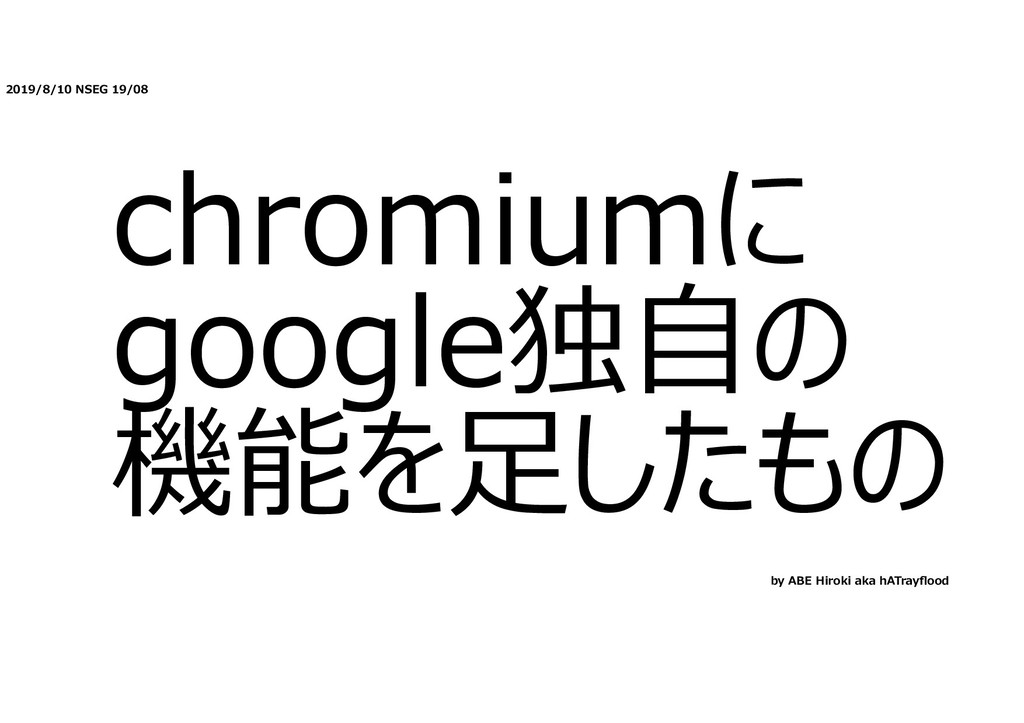 2019/8/10 NSEG 19/08 chromiumに google独⾃の 機能を⾜した...