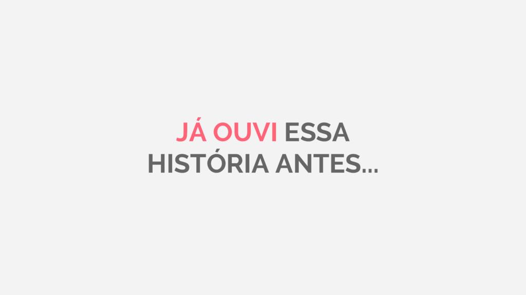 JÁ OUVI ESSA HISTÓRIA ANTES...