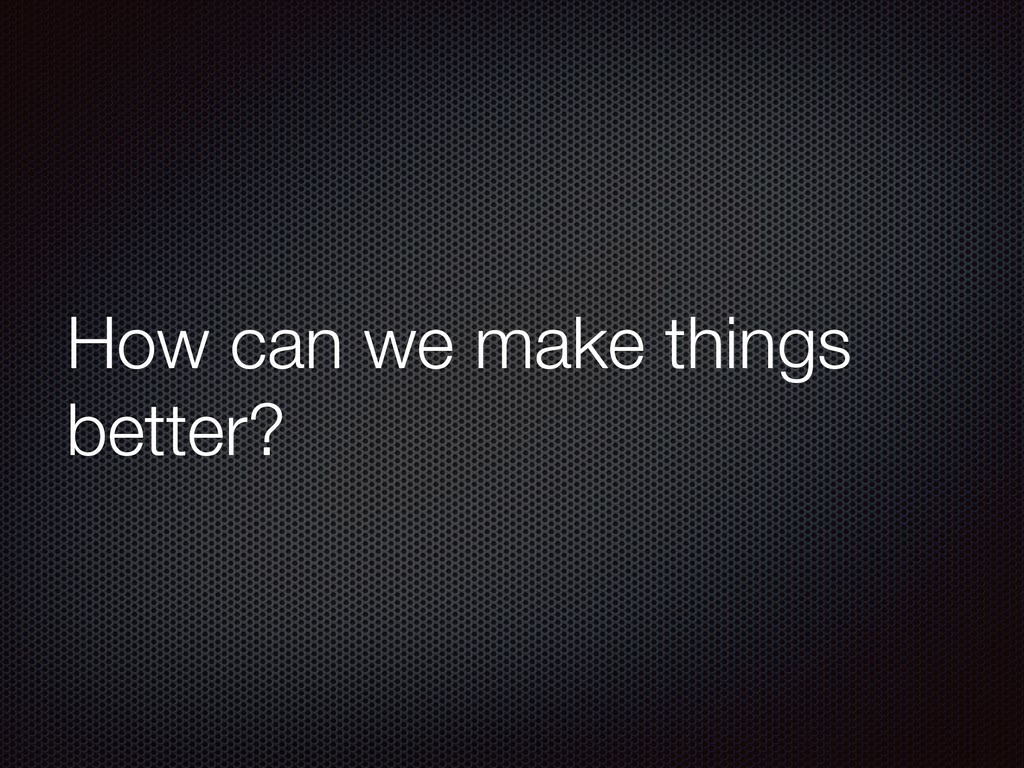 How can we make things better?