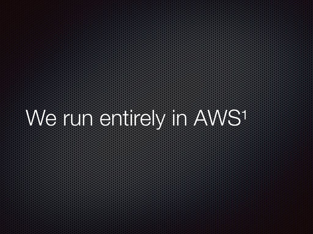 We run entirely in AWS¹