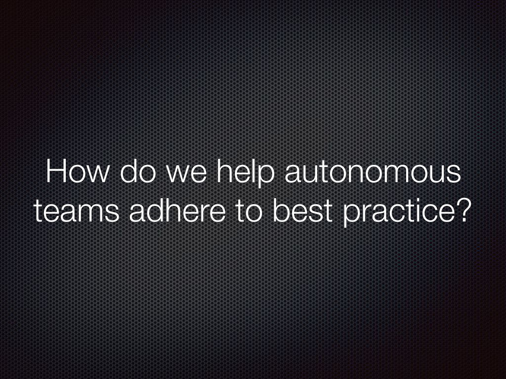 How do we help autonomous teams adhere to best ...