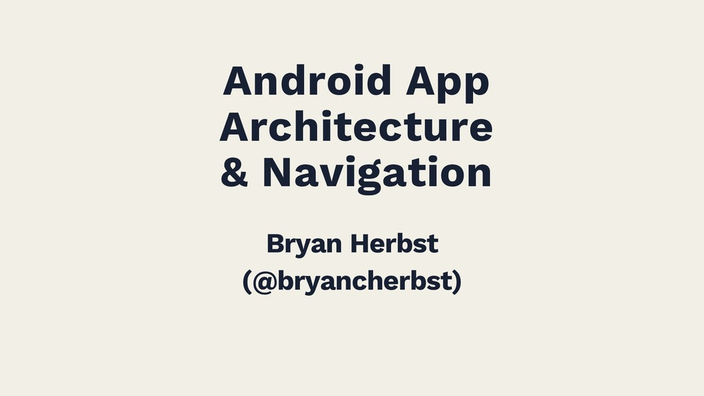 Android App Architecture & Navigation Bryan Her...