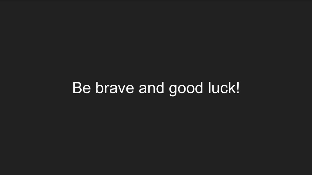 Be brave and good luck!