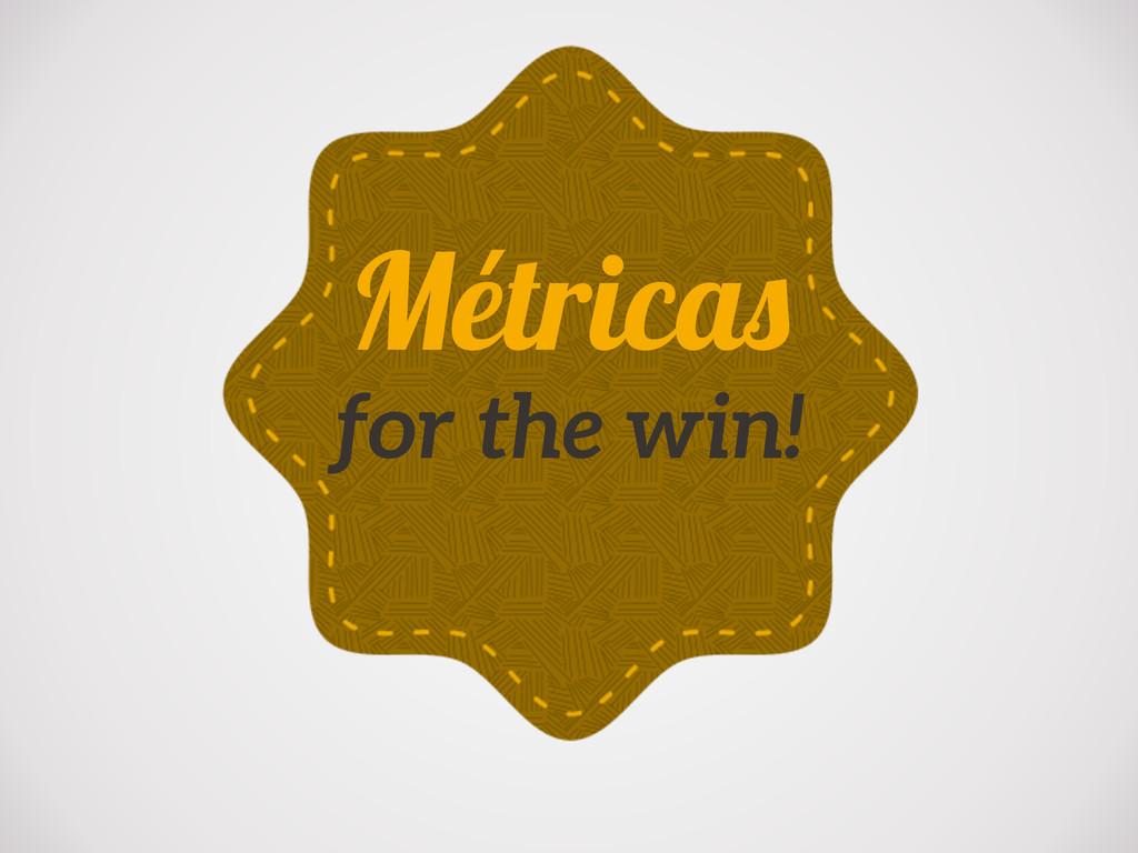 Métricas for the win!
