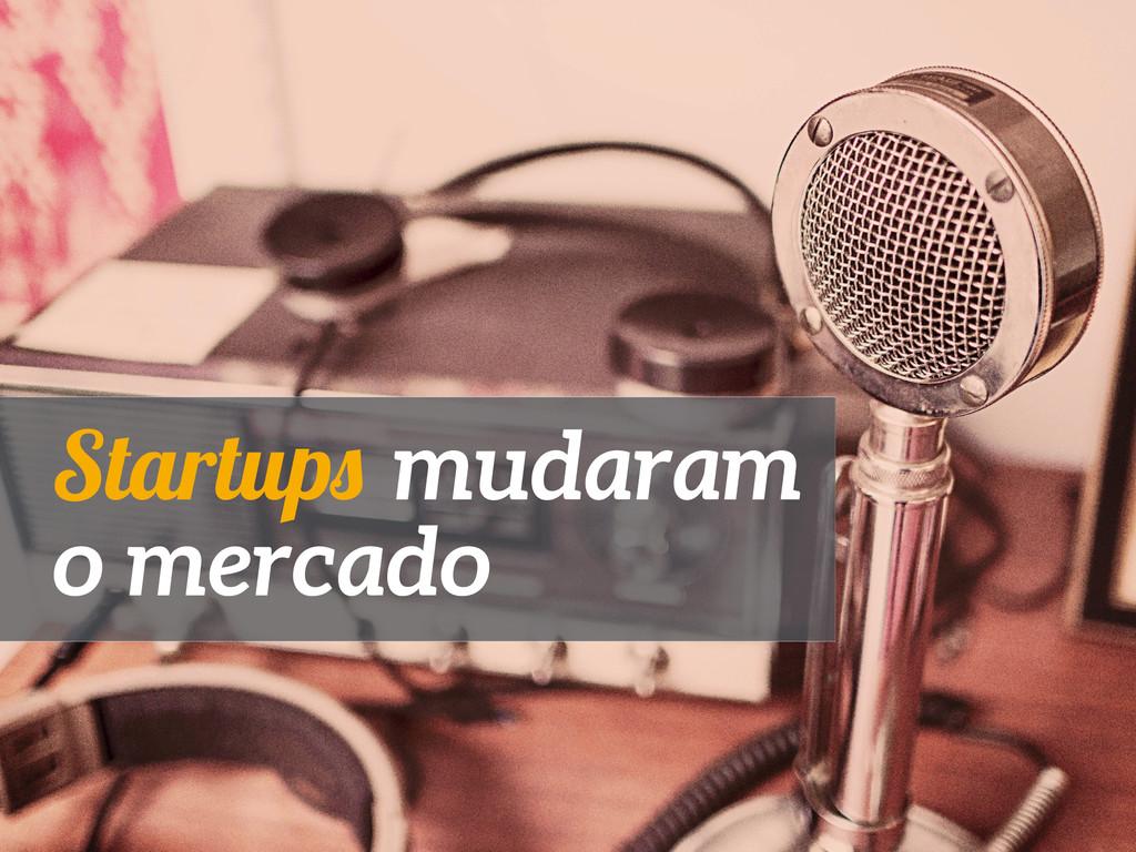 Startups mudaram o mercado