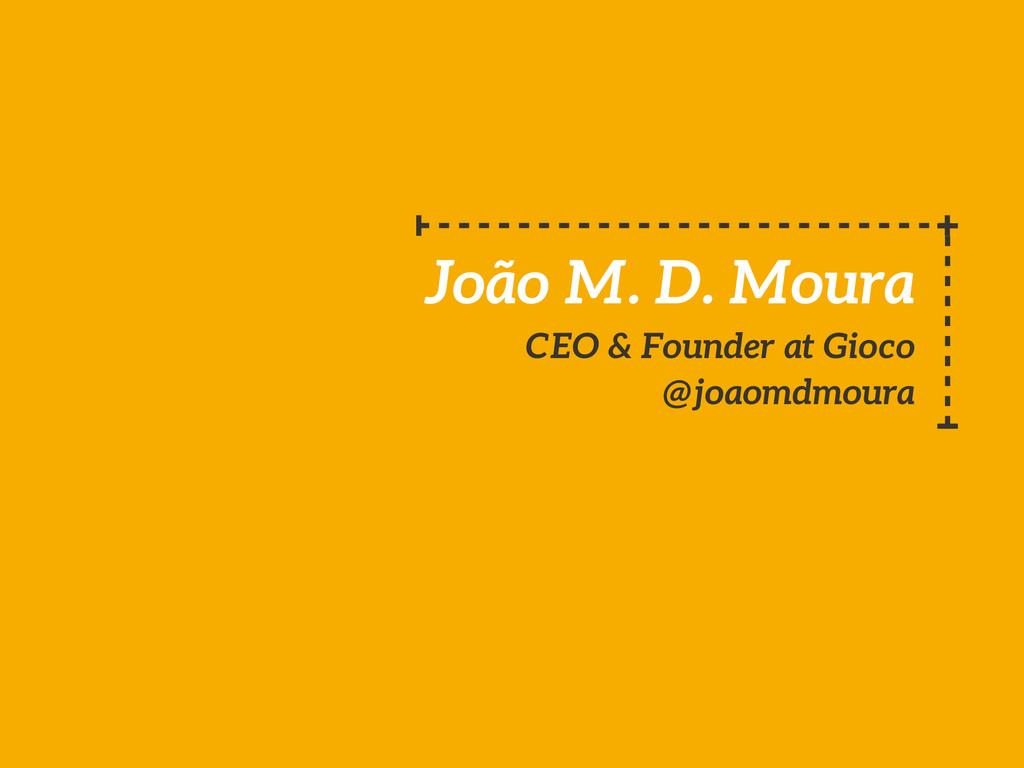 João M. D. Moura CEO & Founder at Gioco @joaomd...