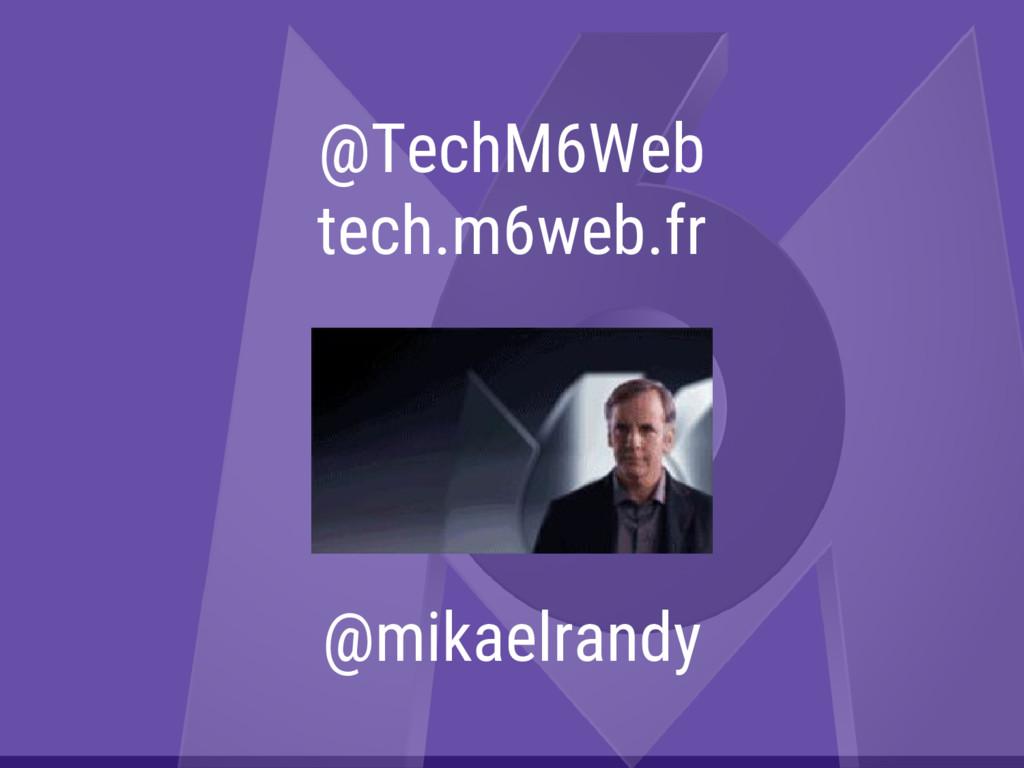 @TechM6Web tech.m6web.fr @mikaelrandy