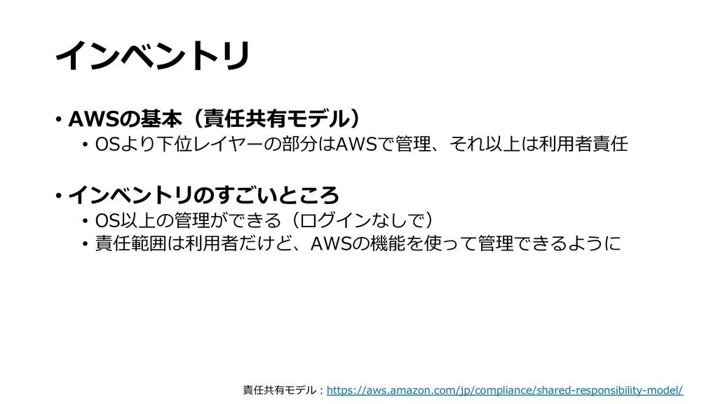 インベントリ  • AWSの基本(責任共有モデル) • OSより下位レイヤーの部分はAWSで管...
