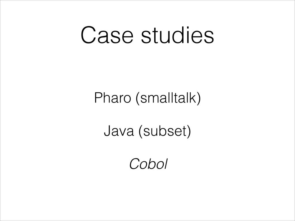 Case studies Pharo (smalltalk) Java (subset) Co...