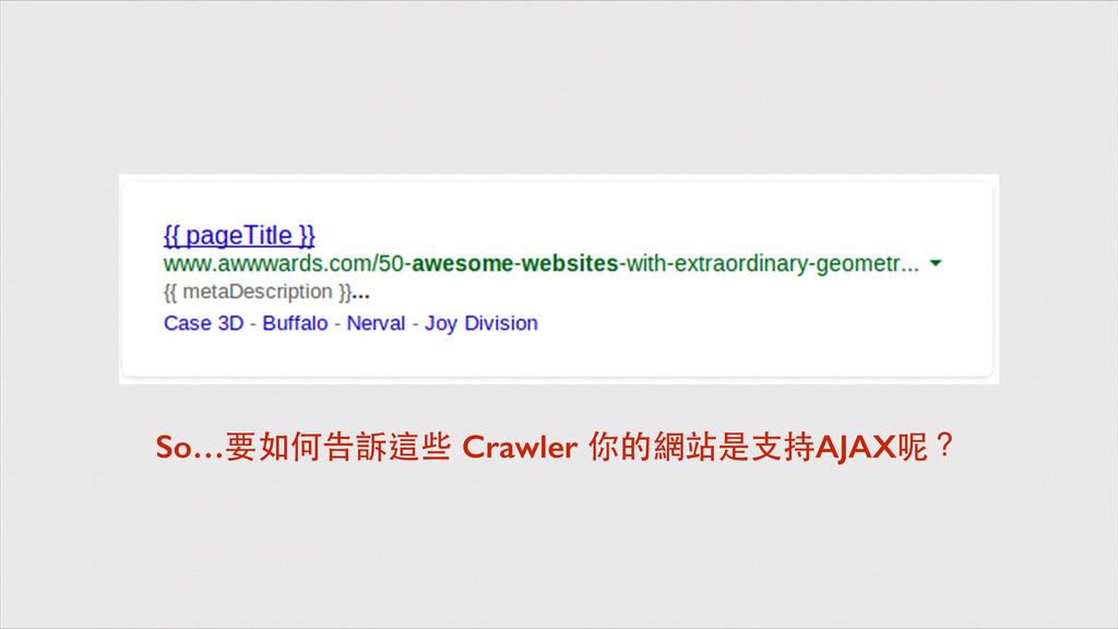 So…要如何告訴這些 Crawler 你的網站是⽀支持AJAX呢?