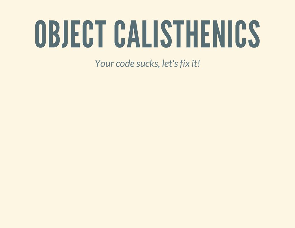 OBJECT CALISTHENICS Your code sucks, let's fix ...