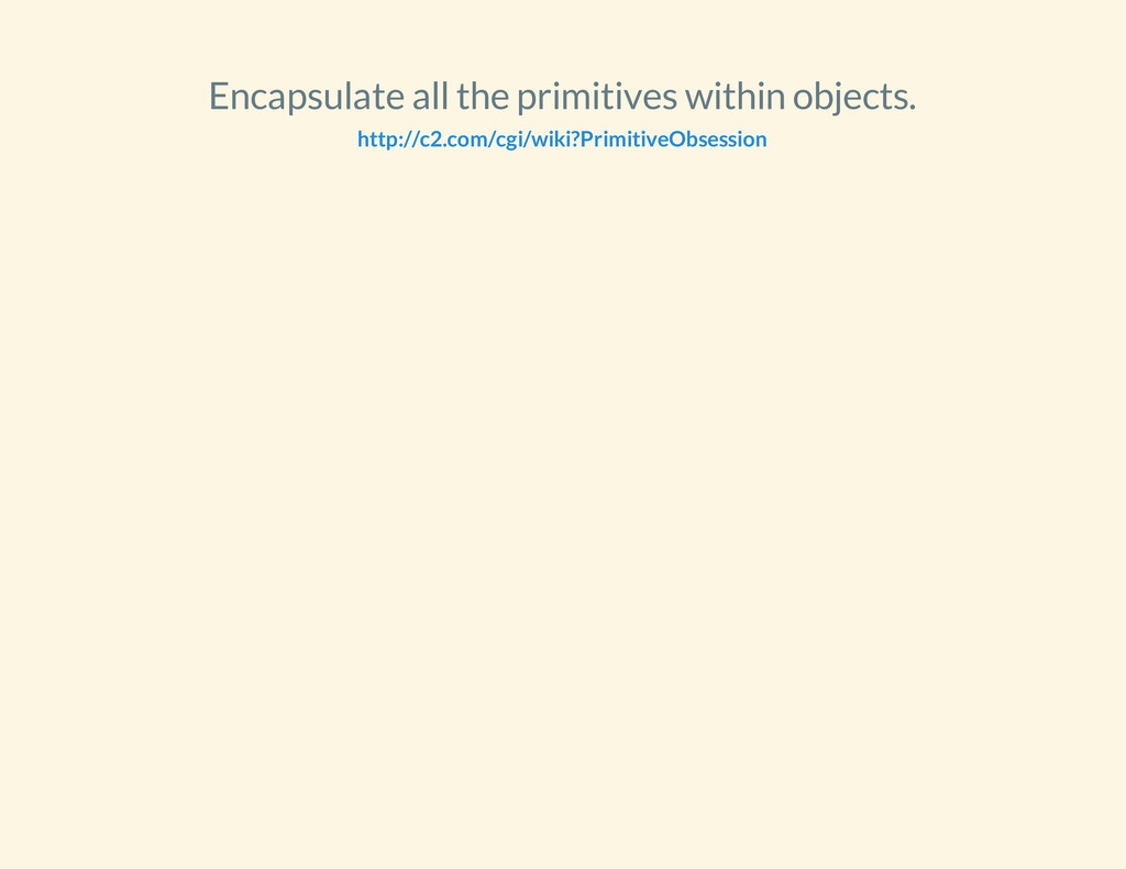 Encapsulate all the primitives within objects. ...