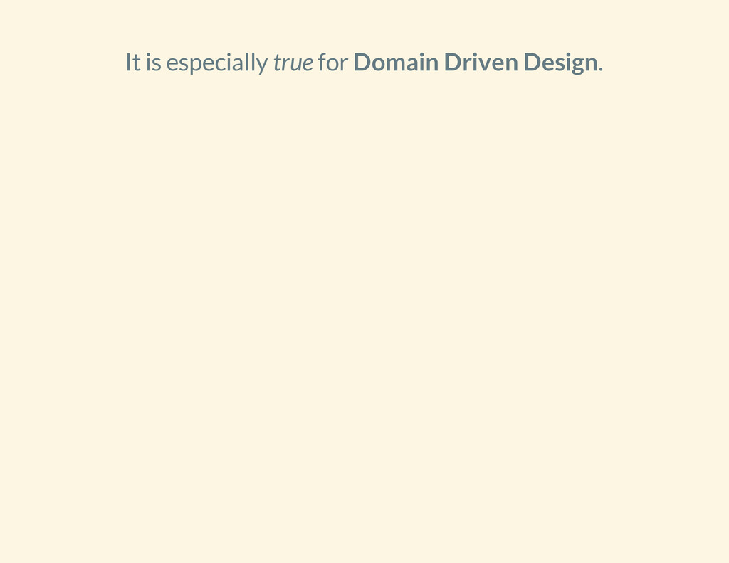 It is especially true for Domain Driven Design.