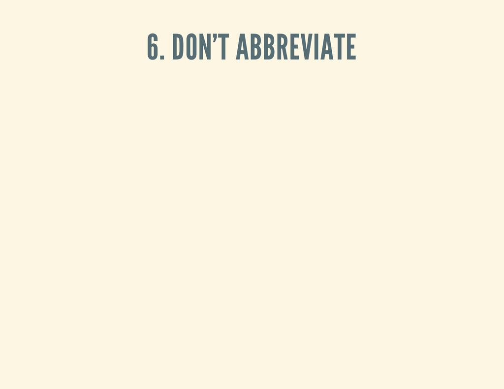 6. DON'T ABBREVIATE