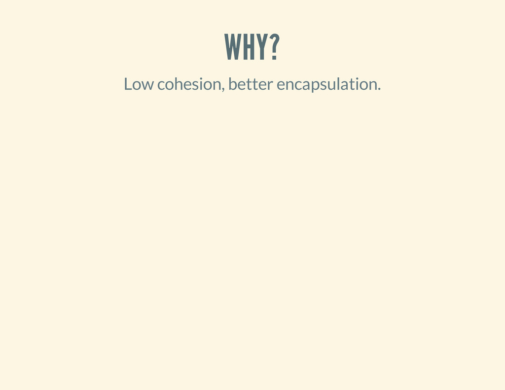WHY? Low cohesion, better encapsulation.