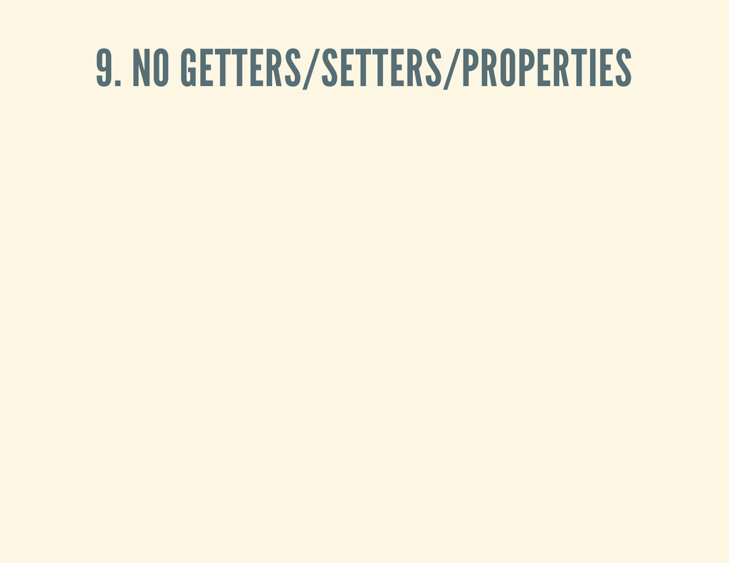 9. NO GETTERS/SETTERS/PROPERTIES