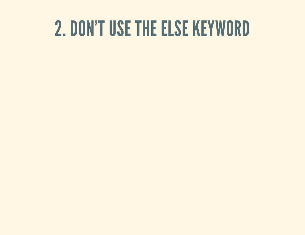 2. DON'T USE THE ELSE KEYWORD