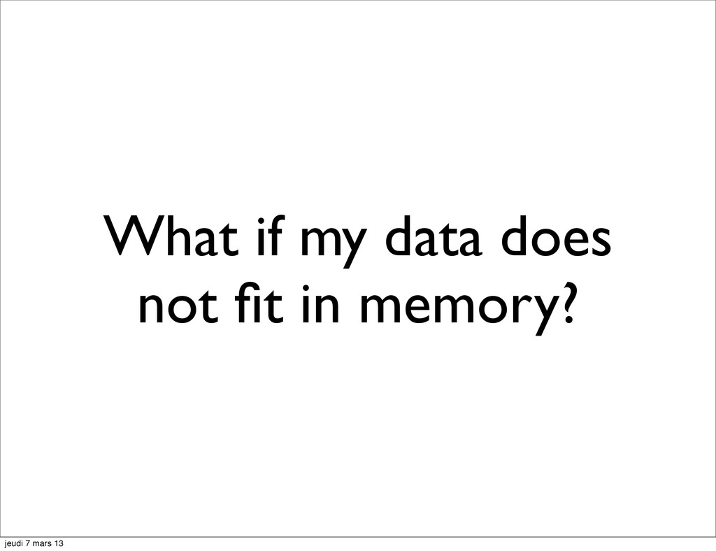 What if my data does not fit in memory? jeudi 7 ...