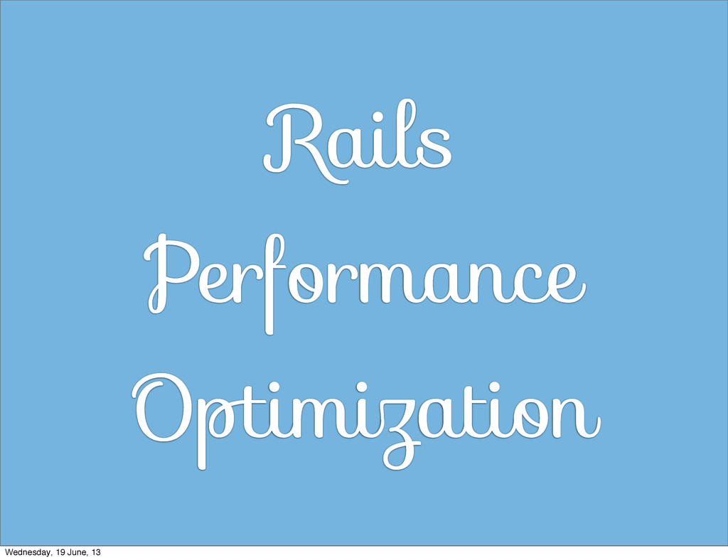 Rails Performance Optimization Wednesday, 19 Ju...