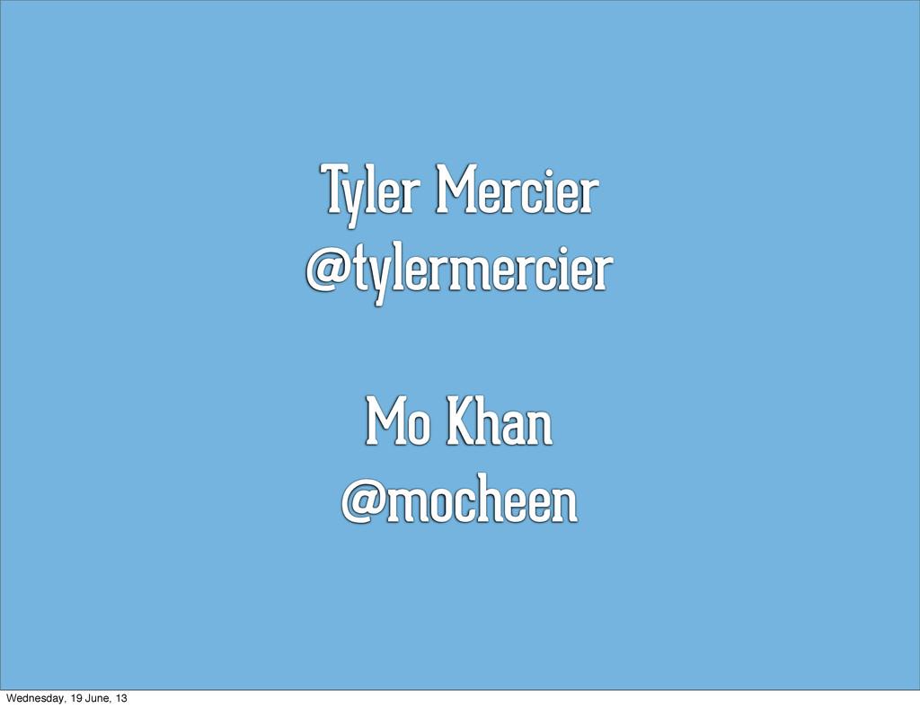 Tyler Mercier @tylermercier Mo Khan @mocheen We...