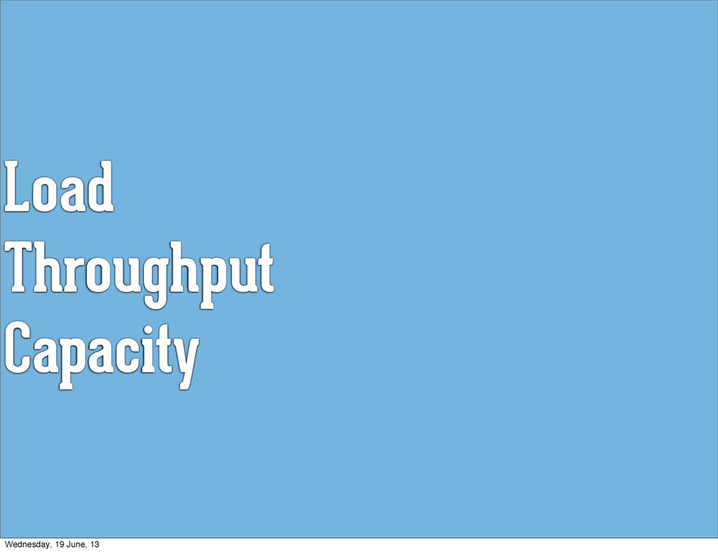 Load Throughput Capacity Wednesday, 19 June, 13