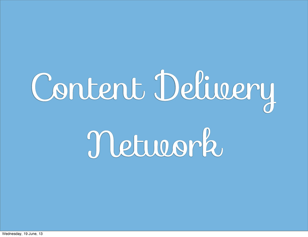 Content Delivery Network Wednesday, 19 June, 13
