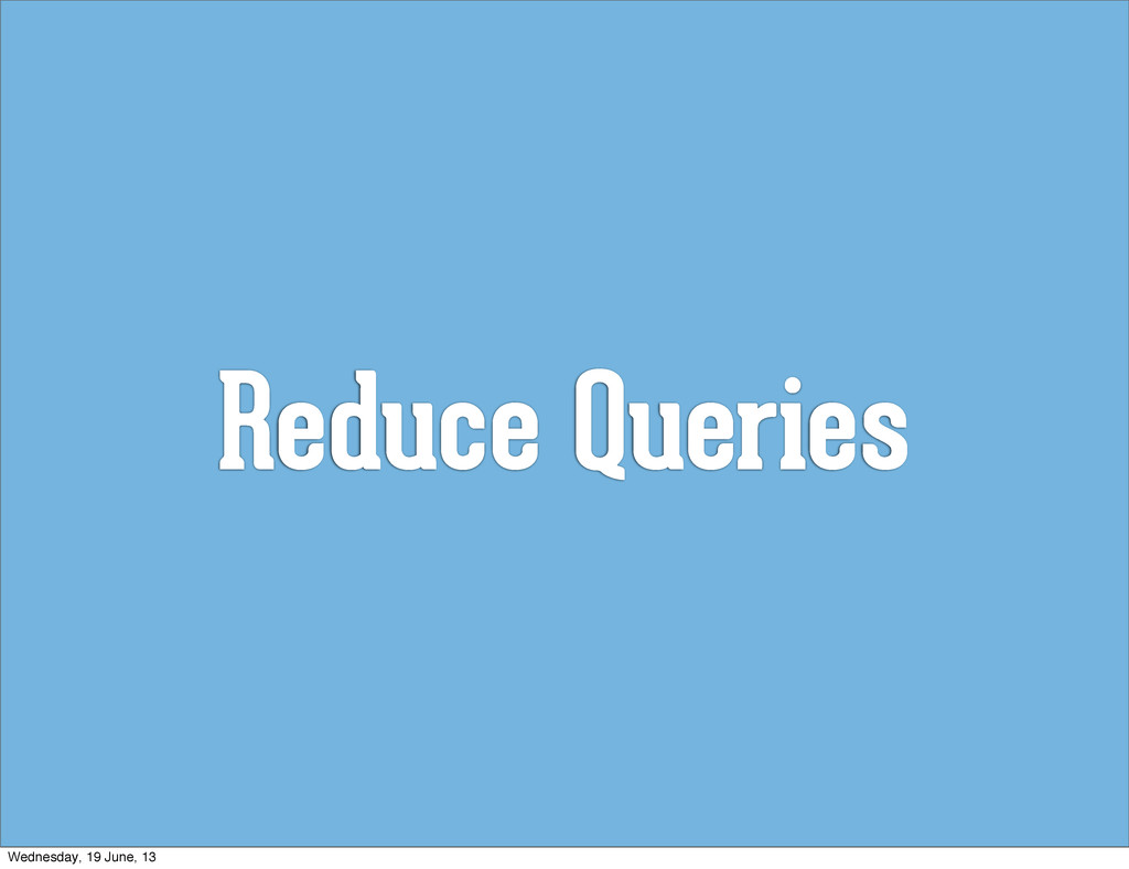 Reduce Queries Wednesday, 19 June, 13