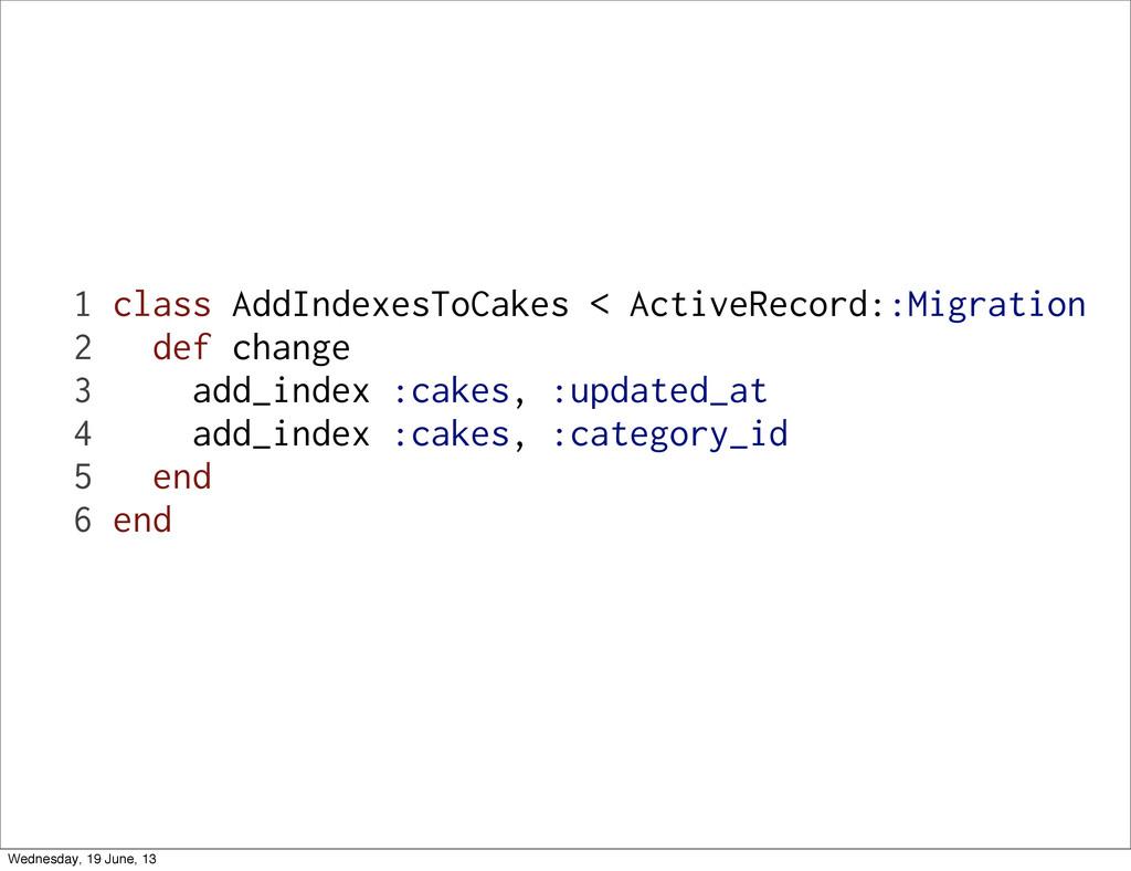 1 class AddIndexesToCakes < ActiveRecord::Migra...