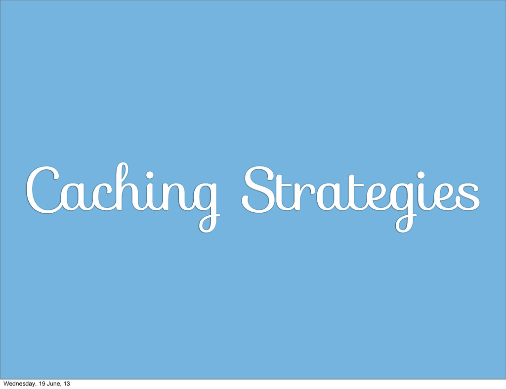 Caching Strategies Wednesday, 19 June, 13