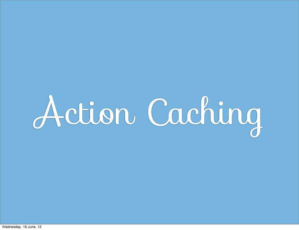 Action Caching Wednesday, 19 June, 13