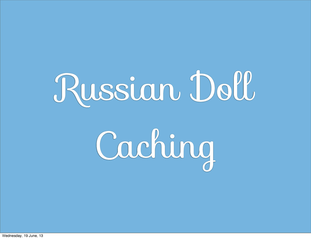 Russian Doll Caching Wednesday, 19 June, 13