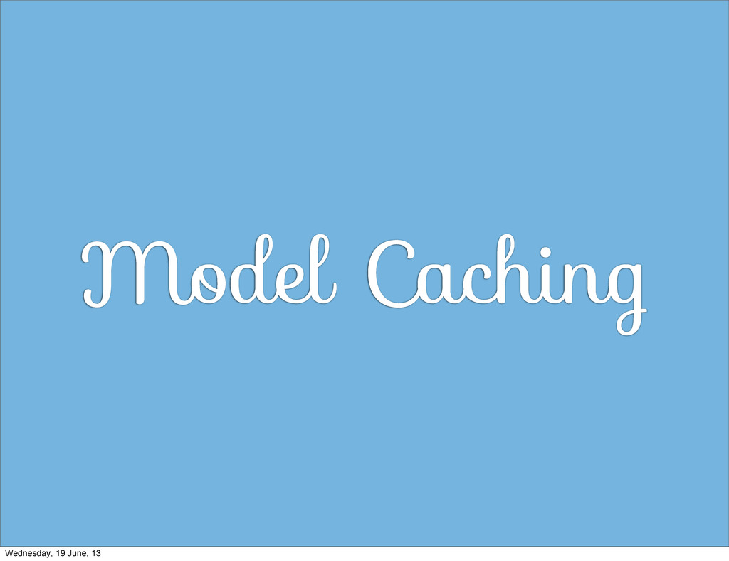 Model Caching Wednesday, 19 June, 13