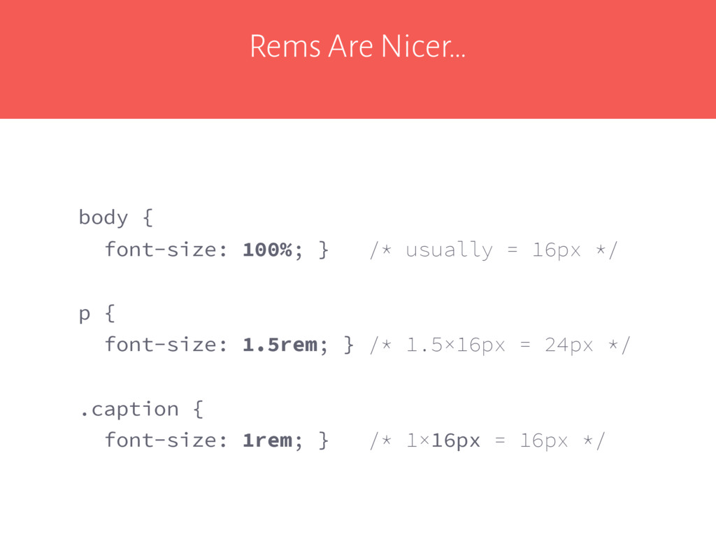Rems Are Nicer… body { font-size: 100%; } /* us...