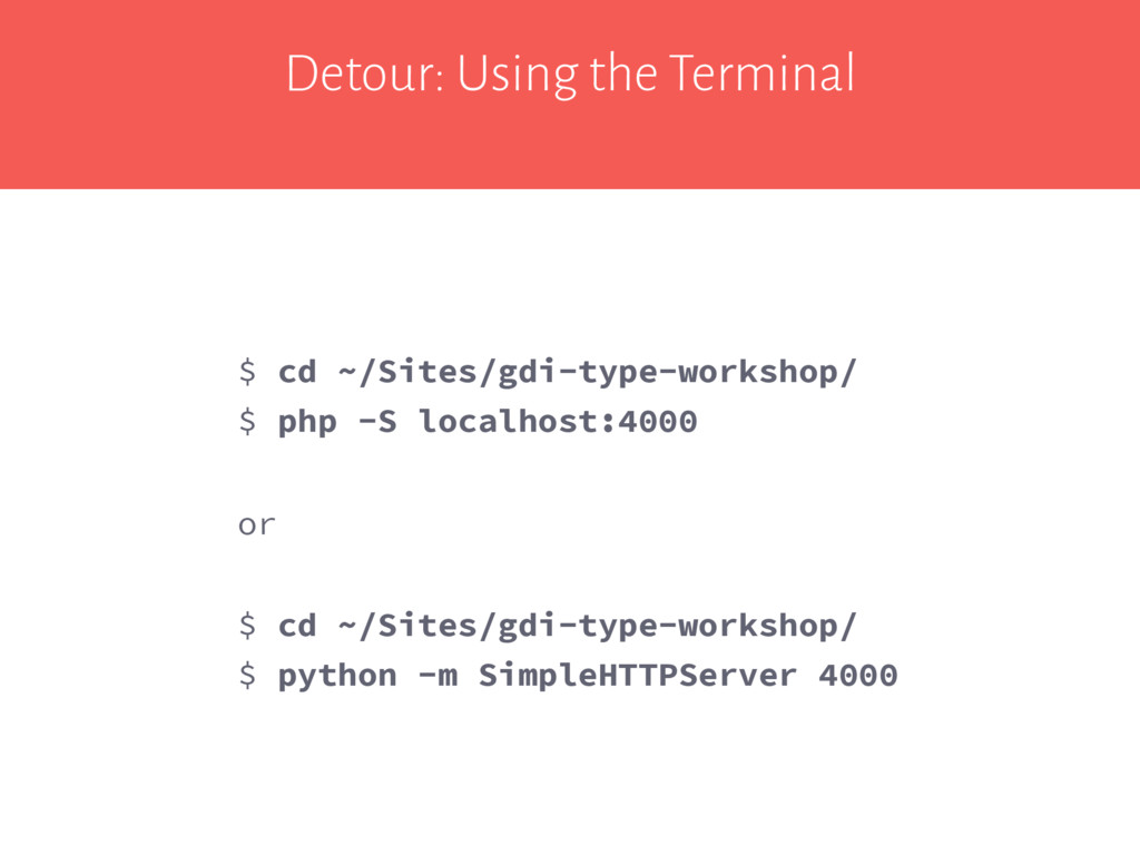 Detour: Using the Terminal $ cd ~/Sites/gdi-typ...
