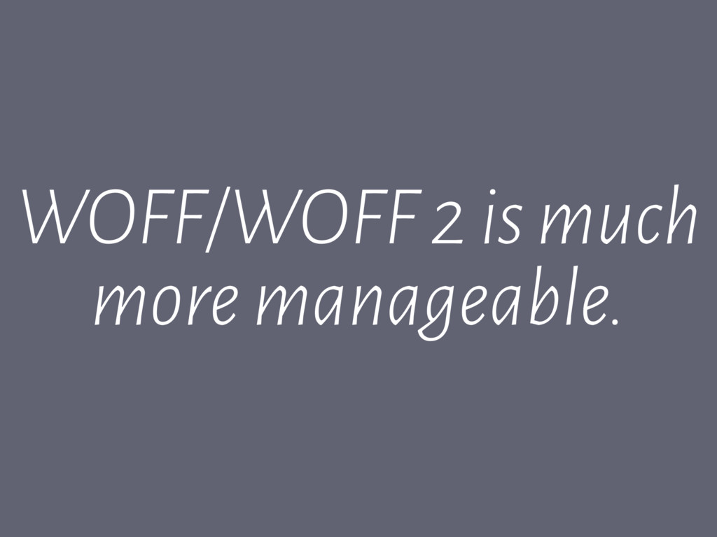 WOFF/WOFF 2 is much more manageable.