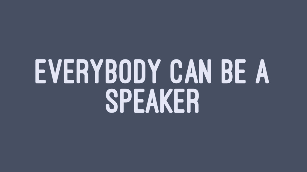 EVERYBODY CAN BE A SPEAKER