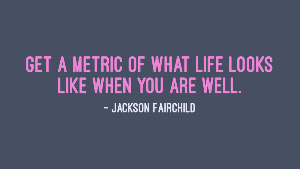 Get a metric of what life looks like when you a...