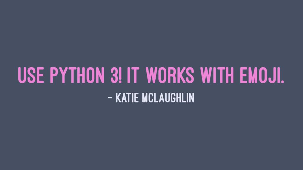Use Python 3! It works with emoji. — Katie McLa...