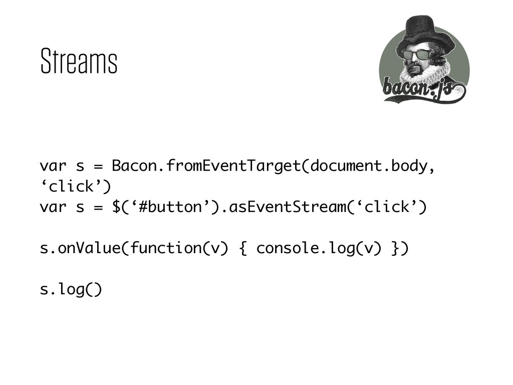 Streams var s = Bacon.fromEventTarget(document....