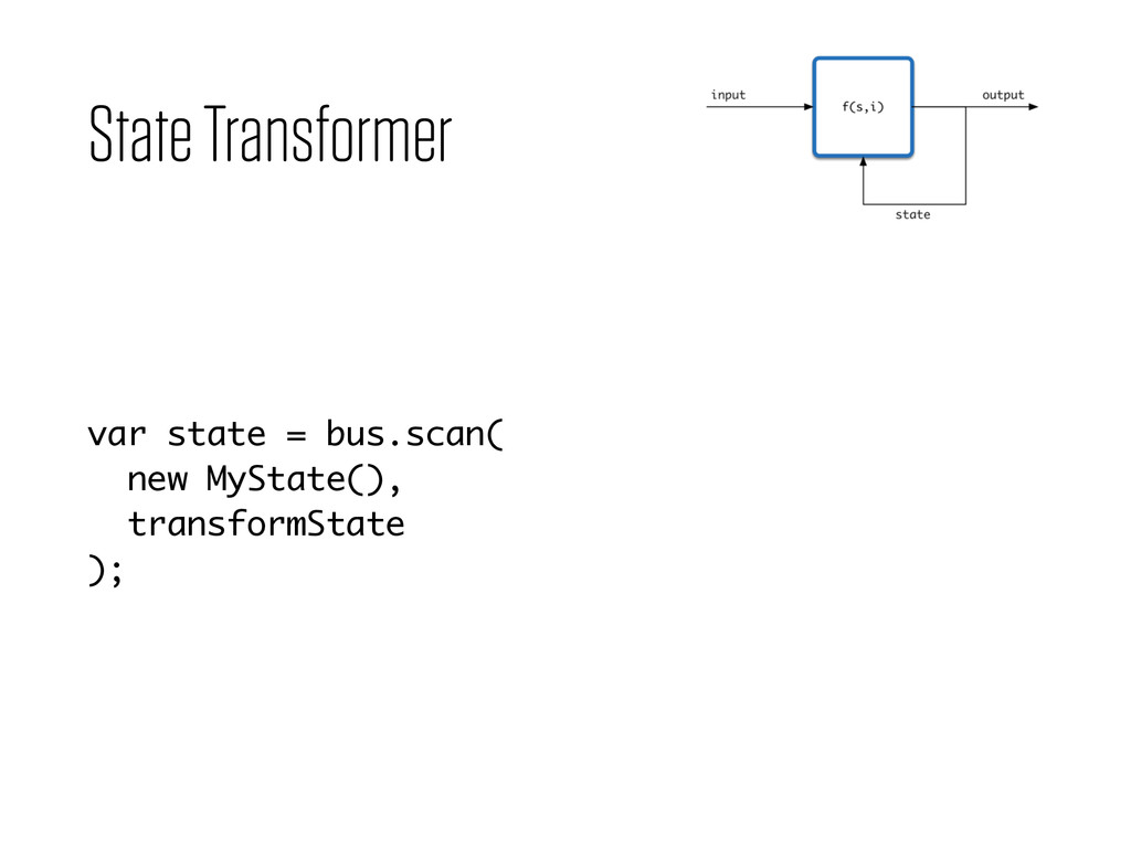 State Transformer var state = bus.scan( new MyS...