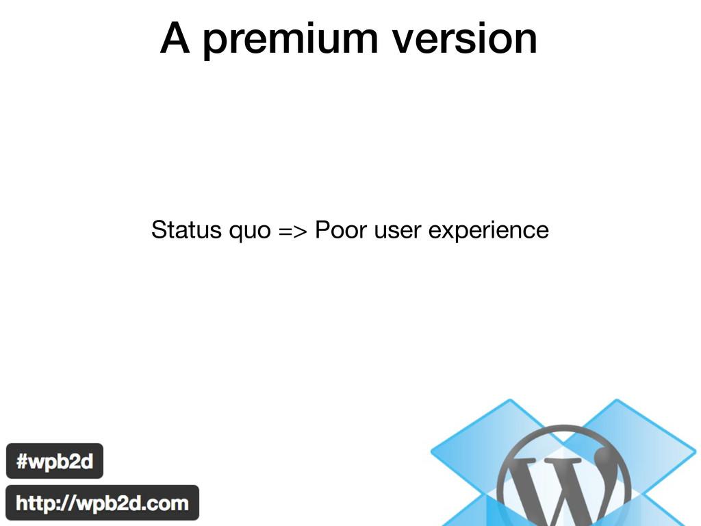 A premium version Status quo => Poor user exper...