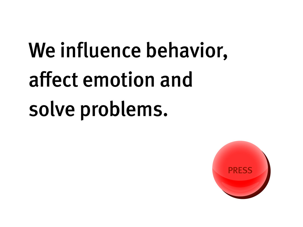 We influence behavior, affect emotion and solve p...
