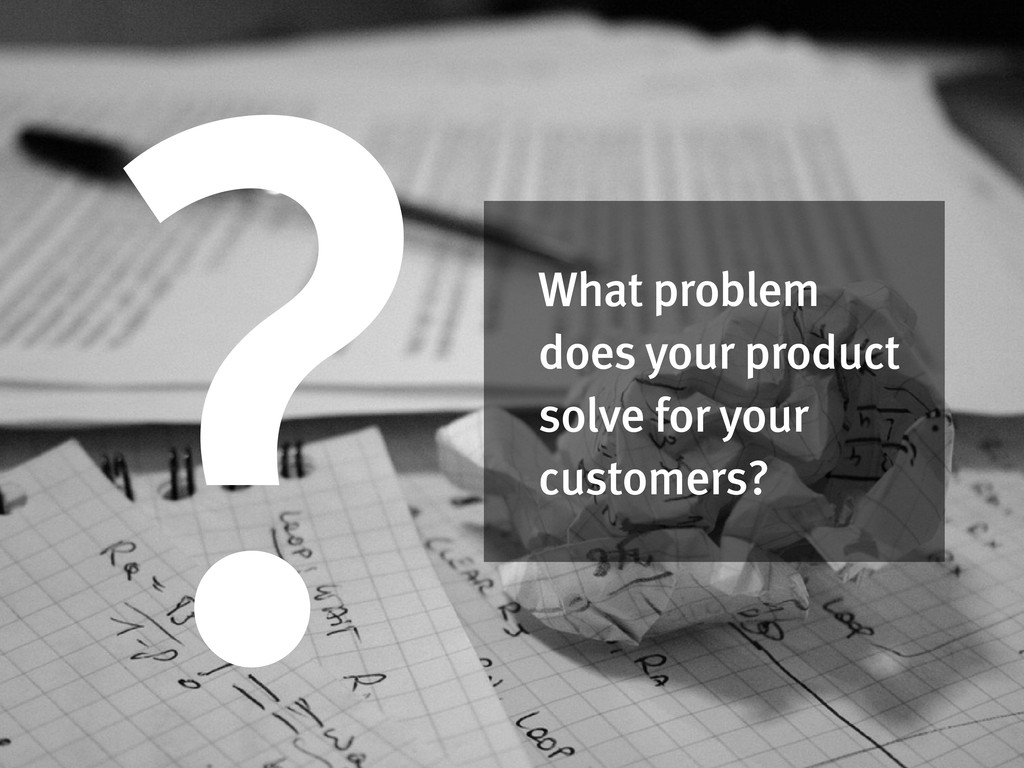 What problem does your product solve for your c...