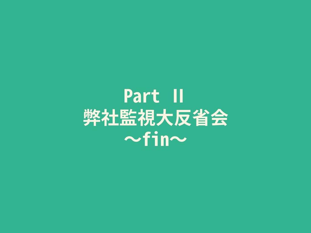 Part Ⅱ 弊社監視⼤反省会 〜fin〜