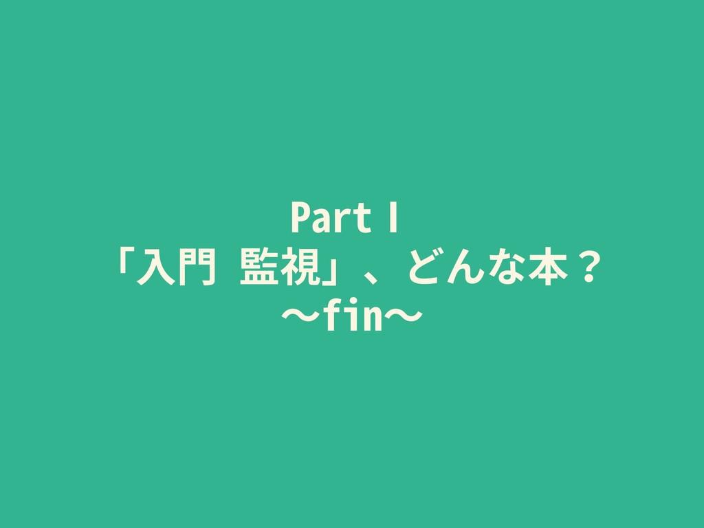 PartⅠ 「⼊⾨ 監視」、どんな本? 〜fin〜