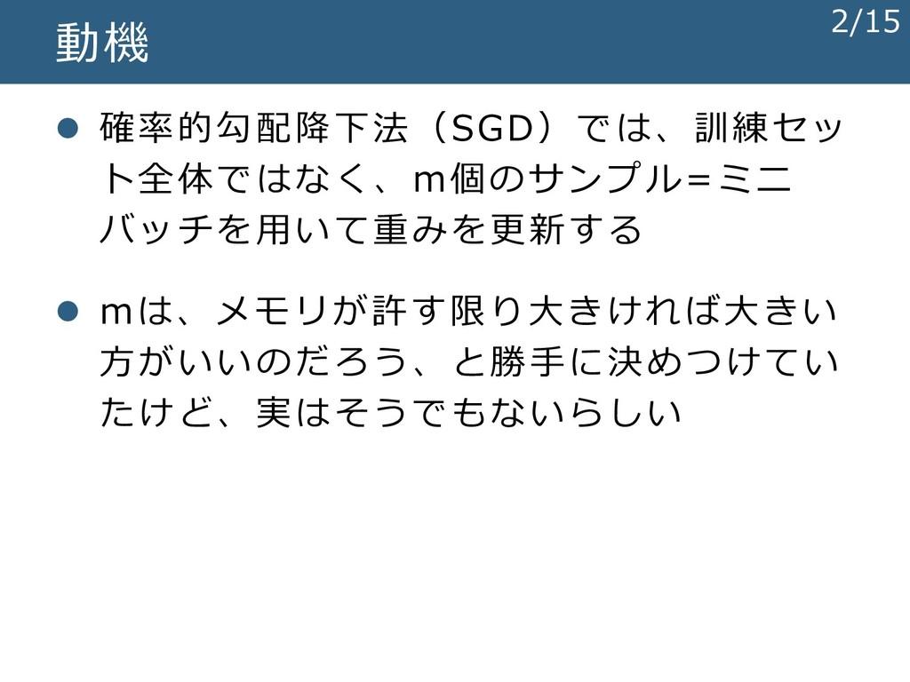 動機 ⚫ 確率的勾配降下法(SGD)では、訓練セッ ト全体ではなく、m個のサンプル=ミニ バッ...