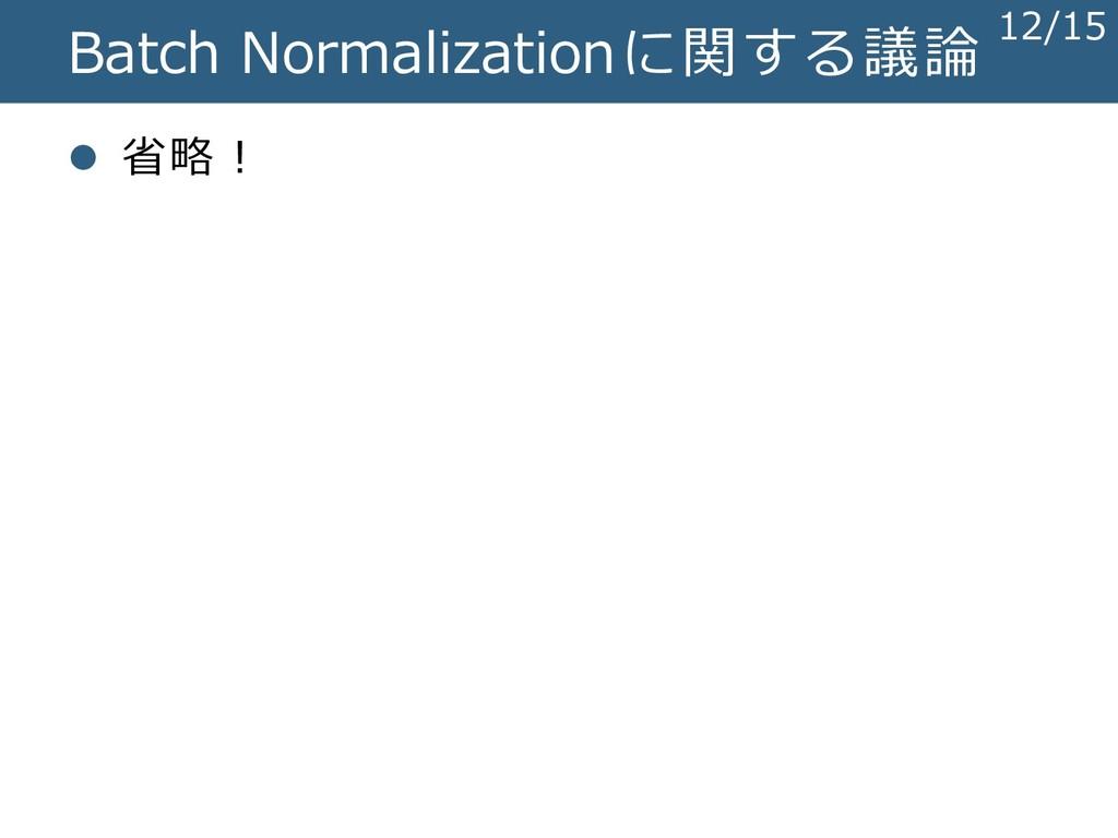 Batch Normalizationに関する議論 ⚫ 省略! 12/15